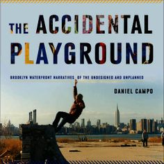 Project MUSE - The Accidental Playground: Brooklyn Waterfront Narratives of the Undesigned and Unplanned. Daniel Campo. UConn access.