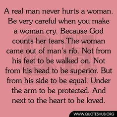 A real man never hurts a woman. Be very careful when you make a women cry. Because God counts her tears