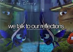 """Because of Disney """"Hi Flow, how are ya? Don't listen to anything my sister says, she's NüTš!""""                                                ~Nemo"""