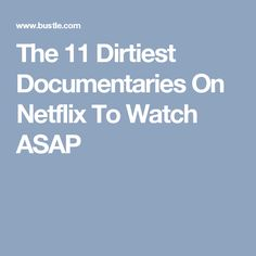 The 11 Dirtiest Documentaries On Netflix To Watch ASAP