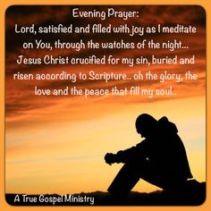 Evening Prayer: Lord, satisfied and filled with joy as I meditate on You, through the watches of the night... Jesus Christ crucified for my sin, buried and risen according to Scripture.. oh the glory, the love and the peace that fill my soul.. #eveningprayer #atruegospelministry #quote #seekgod #godsword #godislove #gospel #jesus #jesussaves #teamjesus #LHBK #youthministry #preach #testify #pray #rollin4Christ