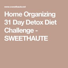 Home Organizing 31 Day Detox Diet Challenge - SWEETHAUTE