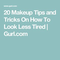 20 Makeup Tips and Tricks On How To Look Less Tired | Gurl.com