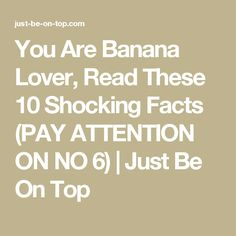 You Are Banana Lover, Read These 10 Shocking Facts (PAY ATTENTION ON NO 6) | Just Be On Top