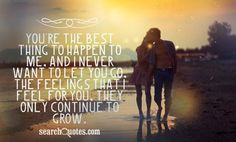 You're the best thing to happen to me, and I never want to let you go. The feelings that I feel for you, they only continue to grow. #Love #Quotes