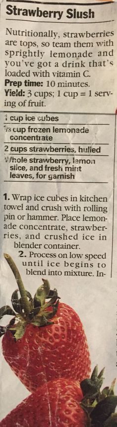 I use frozen strawberries and 1 cup cold water NOT ice.  Put everything into a blender and process until smooth. Makes 3 servings.  (Originally from Parents Magazine August 1994 edition)