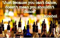 Just because you can't dance, doesn't mean you shouldn't dance ~Alcohol #quotes