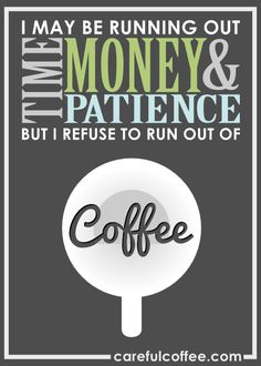 \I may be running out of time money & patience but I refuse to run out of coffee.\