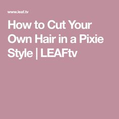 How to Cut Your Own Hair in a Pixie Style | LEAFtv