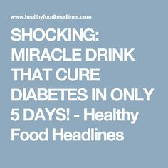 SHOCKING: MIRACLE DRINK THAT CURE DIABETES IN ONLY 5 DAYS! - Healthy Food Headlines