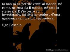 Aforisma di Ugo Foscolo , Io non so né perché venni al mondo, né come, né cosa sia il mondo, né cosa io stesso sia. E s'io corro ad investigarlo, mi ritorno confuso d'una ignoranza sempre più spaventosa.