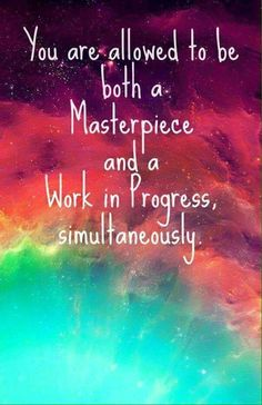 You are a masterpiece and a work in progress at the same time. You are beautiful. Be yourself.
