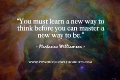 You must learn a new way to think before you can master a new way to be.  – Marianne Williamson  - See more at: http://www.powerfollowsthoughts.com/you-must-learn-a-new-way-to-think-before-you-can-master-a-new-way-to-be/#sthash.Rtlu4V0U.dpuf