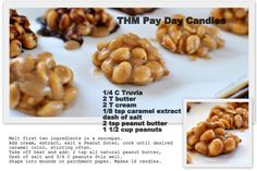 THM PayDay Candies *1/4 C Erythritol* 2 T butter* 1/8 tsp stevia extract* 2 T cream 1/8 tsp caramel* extract* Melt first two ingredients in a saucepan.* Add remaining ingredients,* cook until desired caramel color, stirring often.* Take off heat and add:* 2 tsp all natural peanut butter* Dash of salt* 1/2 to 3/4 C peanuts* Stir well. Shape into mounds on parchment paper. Makes 16 candies. Original recipe by Jennifer M.