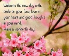 Welcome the new day with a smile on your face, love in your heart and good thoughts in your mind. Have a wonderful Day!