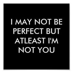 I MAY NOT BE PERFECT BUT AT LEAST I'M NOT YOU POSTER | Zazzle
