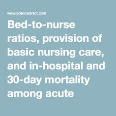 Bed-to-nurse ratios, provision of basic nursing care, and in-hospital and 30-day mortality among acute stroke patients admitted to an intensive care unit: Cross-sectional analysis of survey and administrative data