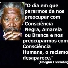 """The day we stop worrying about black consciousness, yellow or white and worrying about human consciousness, the racism disappears. Cota Racial, Peace Love And Understanding, Morgan Freeman, Sentences, Wise Words, Reflection, Life Quotes, Wisdom, Positivity"