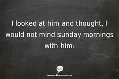 I looked at him and thought, I would not mind sunday mornings with him.