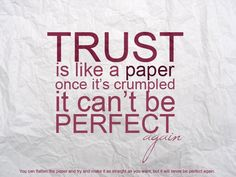 Trust is like a paper. Once it's crumpled, it can't be perfect again.
