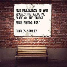 """Our willingness to wait reveals the value we place on the object we're waiting for"" ~Charles Stanley"