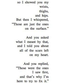 I saw the scars on your heart first. I think that's why I opened up so much to you, to show you that I, too, was confused and aching and wanting -- so that you could see that you weren't alone. I'm sorry for scaring you. I love you dearly.