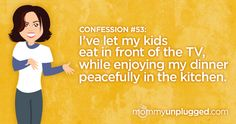 Confession  #53 :   I've let my kids eat in front of the TV, while enjoying my dinner peacefully in the kitchen.