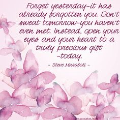 Forget yesterday--it has already forgotten you. Don't sweat tomorrow--you haven't even met. Instead, open your eyes and your heart to a truly precious gift--today. --Steve Maraboli    #quoteoftheday #oofva