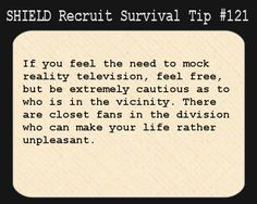 S.H.I.E.L.D. Recruit Survival Tip #121:If you feel the need to mock reality television, feel free, but be extremely cautious as to who is in the vicinity. There are closet fans in the division who can make your life rather unpleasant.