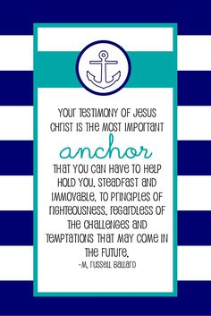 """Your testimony of Jesus Christ is the most important anchor that you can have to help hold you, steadfast and immovable, to principles of righteousness, regardless of the challenges and temptations that may come in the future."" ""Steadfast in Christ,"" by M. Russell Ballard, Ensign, Dec. 1993"