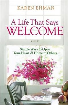A Life That Says Welcome: Simple Ways to Open Your Heart & Home to Others: Karen Ehman: 9780800731397: Amazon.com: Books