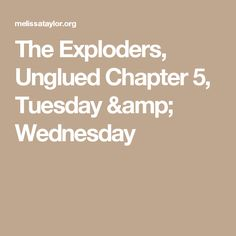 The Exploders, Unglued Chapter 5, Tuesday & Wednesday