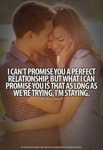 I can't promise you a perfect relationship but what I can promise you is that as long as we're trying, I'm staying!