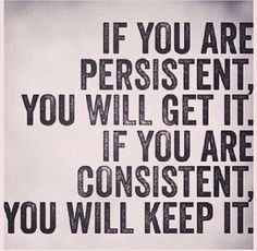 If you are persistent, you will get it. If you are consistent you will keep it. | Inspirational Quotes
