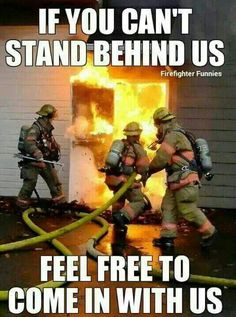I stand behind and support Fire Fighters in any way I can, even when all I can do is pray. They need all their concentration when they are working, beyond a phrase is more than they have time for. So I Support them with prayer.