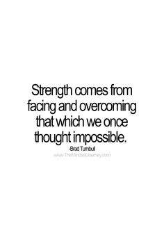 Strength comes from facing and overcoming that which we once thought impossible. -Brad Turnbull #tmj #themindsetjourney #bradturnbull #strength #strong #overcome #impossible #fear #faceyourfear #inspire #inspiration #encourage #motivate Words Of Wisdom Quotes, Quotes And Notes, Some Quotes, Quotes About Strength, Words Of Encouragement, Uplifting Quotes, Meaningful Quotes, Positive Quotes, Motivational Quotes