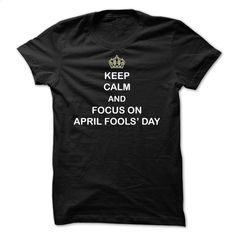 Keep Calm And Focus On April Fools Day T Shirt, Hoodie, Sweatshirts - cool t shirts #style #clothing