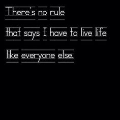 "There's no rule that says I have to live life like everyone else. So stop trying to tell me what I ""have"" to do."