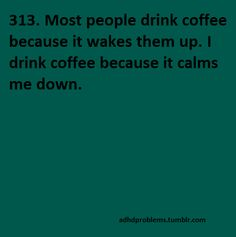 """""""I drink coffee to calm me down."""" From ADHD Problems Tumbler - Over 314 graphic posts to make you laugh and to make you think."""