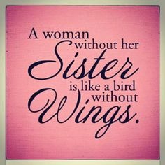 A woman without her sister is like a bird without wings.. so true!