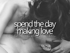 Spend the day making love. That would be really nice. A.E.