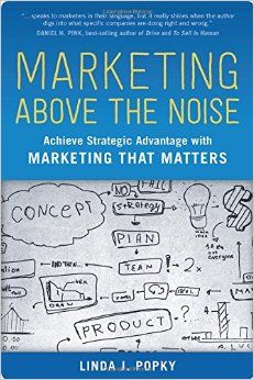 Marketing Above the Noise: Achieve Strategic Advantage with Marketing that Matters by Linda Popky