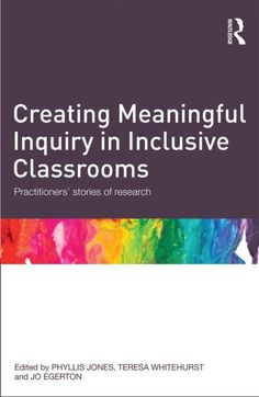 Jones, P., Whitehurst, T. & Egerton, J. (eds.) (2012) Creating meaningful inquiry in inclusive classrooms : practitioners' stories of research (London: Routledge)