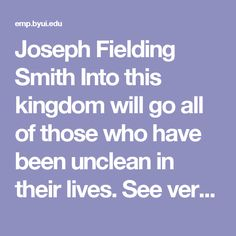 """Joseph Fielding Smith  Into this kingdom will go all of those who have been unclean in their lives. See verses 98 to 112 in Section 76. These people who enter there will be the unclean; the liars, sorcerers, adulterers, and those who have broken their covenants. These people who enter there will be the unclean; the liars, sorcerers, adulterers, and those who have broken their covenants. Of these the Lord says: """"These are they who are cast down to hell and suffer the wrath of Almighty God…"""
