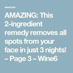 AMAZING: This 2-ingredient remedy removes all spots from your face in just 3 nights! – Page 3 – Wine6