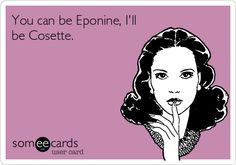You can be Eponine, I'll be Cosette. Ohhh, that's awful!