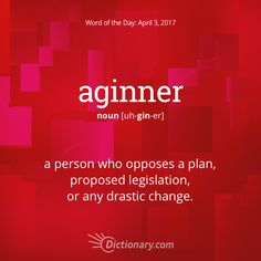Dictionary.com's Word of the Day - aginner - Informal. a person who opposes a plan, proposed legislation, or any drastic change: He won the election by appealing to the aginners.