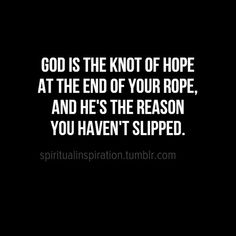 God is the know of hope at the end of your rope, and He's the reason you haven't slipped.