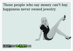 Those people who say money can't buy happiness never owned jewelry.