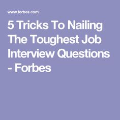 5 Tricks To Nailing The Toughest Job Interview Questions - Forbes